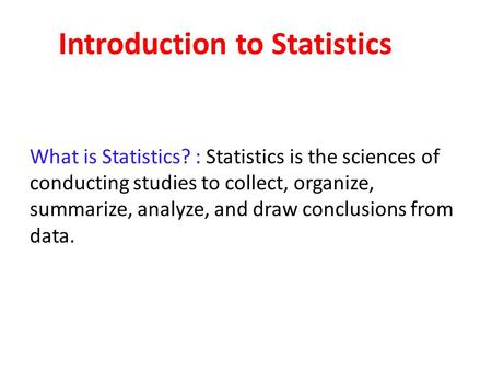 Introduction to Statistics What is Statistics? : Statistics is the sciences of conducting studies to collect, organize, summarize, analyze, and draw conclusions.