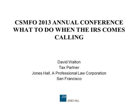 CSMFO 2013 ANNUAL CONFERENCE WHAT TO DO WHEN THE IRS COMES CALLING David Walton Tax Partner Jones Hall, A Professional Law Corporation San Francisco.