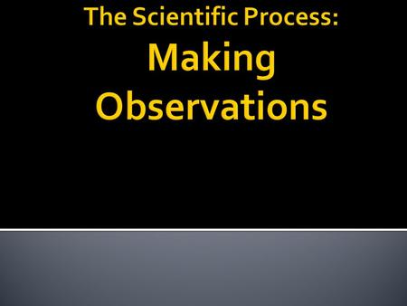 I. Making Observations- Observations can be made several different ways. Observations can be put into two different categories; qualitative and quantitative.