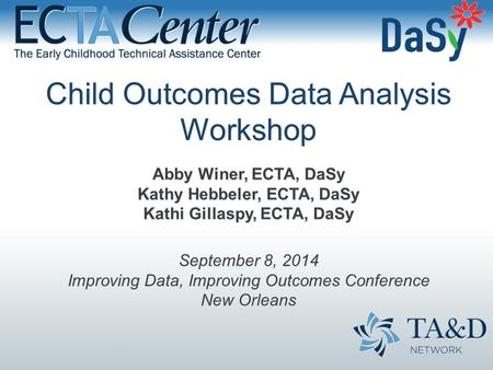 Child Outcomes Data Analysis Workshop Abby Winer, ECTA, DaSy Kathy Hebbeler, ECTA, DaSy Kathi Gillaspy, ECTA, DaSy September 8, 2014 Improving Data, Improving.