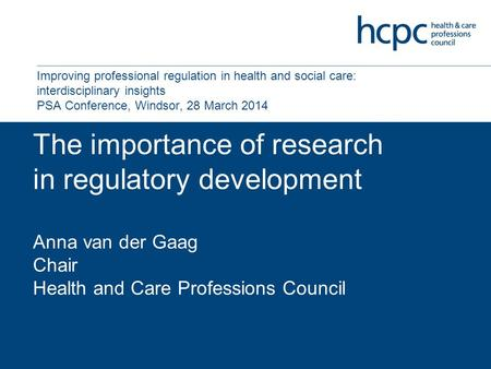 The importance of research in regulatory development Anna van der Gaag Chair Health and Care Professions Council Improving professional regulation in health.