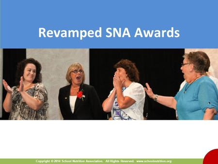 Copyright © 2014 School Nutrition Association. All Rights Reserved. www.schoolnutrition.org Revamped SNA Awards.