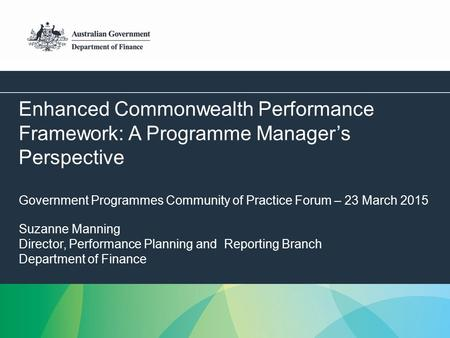 1 Enhanced Commonwealth Performance Framework: A Programme Manager's Perspective Government Programmes Community of Practice Forum – 23 March 2015 Suzanne.