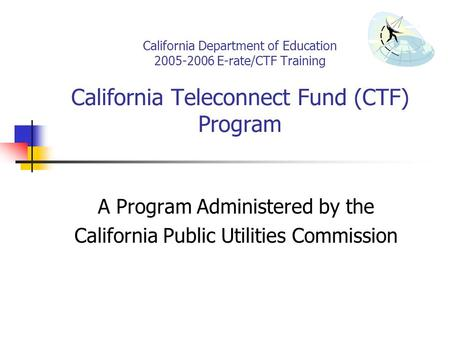California Department of Education 2005-2006 E-rate/CTF Training California Teleconnect Fund (CTF) Program A Program Administered by the California Public.