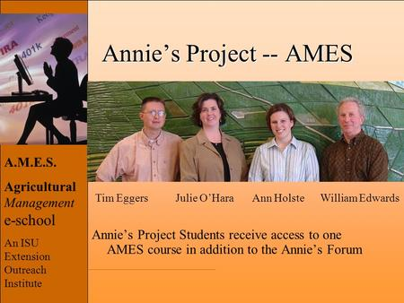 A.M.E.S. Agricultural Management e-school An ISU Extension Outreach Institute Annie's Project -- AMES Annie's Project Students receive access to one AMES.