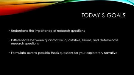 TODAY'S GOALS Understand the importance of research questions Differentiate between quantitative, qualitative, broad, and determinate research questions.