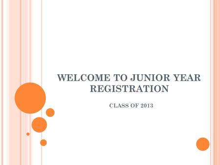 WELCOME TO JUNIOR YEAR REGISTRATION CLASS OF 2013.