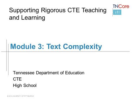 © 2013 UNIVERSITY OF PITTSBURGH Module 3: Text Complexity Tennessee Department of Education CTE High School Supporting Rigorous CTE Teaching and Learning.