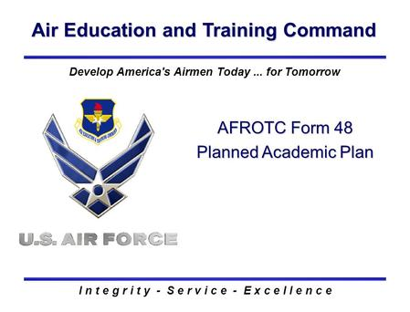 Air Education and Training Command I n t e g r i t y - S e r v i c e - E x c e l l e n c e AFROTC Form 48 Planned Academic Plan Develop America's Airmen.