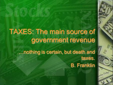 TAXES: The main source of government revenue …nothing is certain, but death and taxes. B. Franklin …nothing is certain, but death and taxes. B. Franklin.