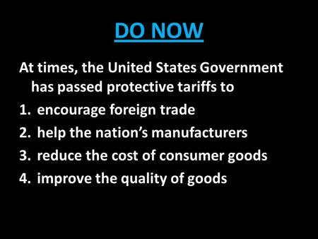 DO NOW At times, the United States Government has passed protective tariffs to encourage foreign trade help the nation's manufacturers reduce the cost.