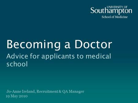 Becoming a Doctor Advice for applicants to medical school Jo-Anne Ireland, Recruitment & QA Manager 19 May 2010.