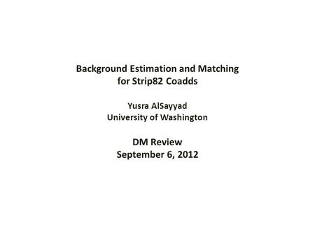 Background Estimation and Matching for Strip82 Coadds Yusra AlSayyad University of Washington DM Review September 6, 2012.