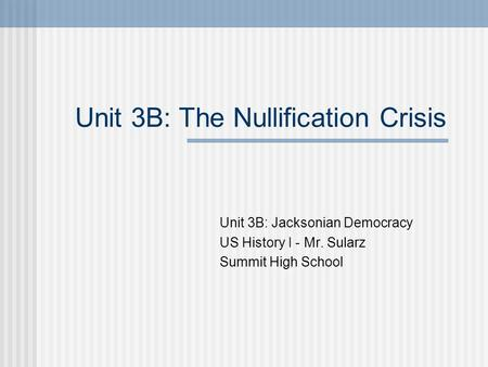 Unit 3B: The Nullification Crisis Unit 3B: Jacksonian Democracy US History I - Mr. Sularz Summit High School.