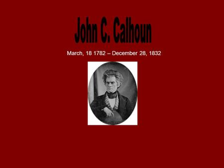 March, 18 1782 – December 28, 1832. Calhoun was a southern politician and a political philosopher from South Carolina. He was part of the Democratic-Republican,