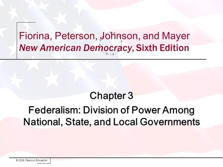 Chapter 3 Federalism: Division of Power Among National, State, and Local Governments © 2009, Pearson Education Fiorina, Peterson, Johnson, and Mayer New.