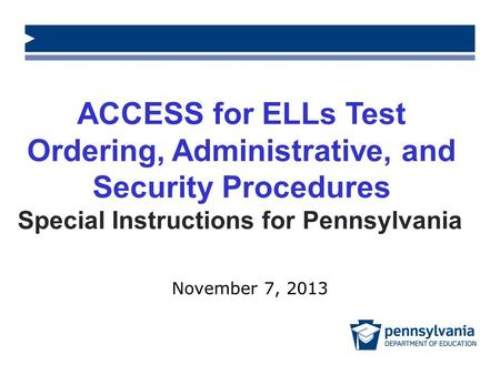 ACCESS for ELLs Test Ordering, Administrative, and Security Procedures Special Instructions for Pennsylvania November 7, 2013.