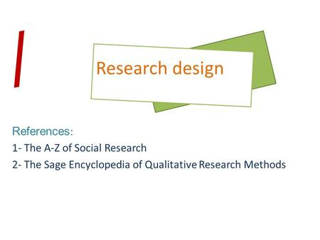 References : 1- The A-Z of Social Research 2- The Sage Encyclopedia of Qualitative Research Methods Research design /