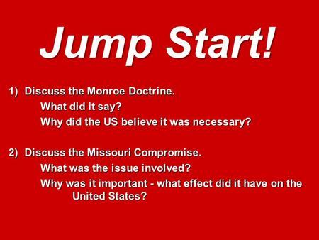 Jump Start! 1)Discuss the Monroe Doctrine. What did it say? What did it say? Why did the US believe it was necessary? 2)Discuss the Missouri Compromise.