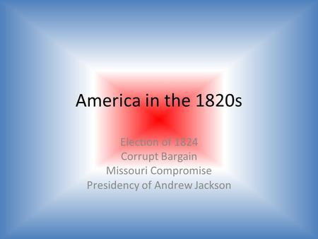 America in the 1820s Election of 1824 Corrupt Bargain Missouri Compromise Presidency of Andrew Jackson.