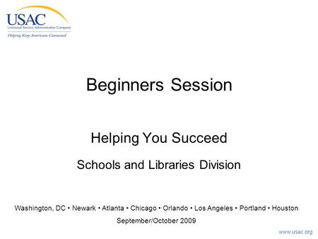 Www.usac.org Beginners Session Helping You Succeed Schools and Libraries Division Washington, DC Newark Atlanta Chicago Orlando Los Angeles Portland Houston.