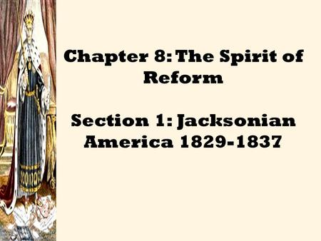 Chapter 8: The Spirit of Reform Section 1: Jacksonian America 1829-1837.