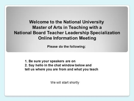 Welcome to the National University Master of Arts in Teaching with a National Board Teacher Leadership Specialization Online Information Meeting 1. Be.