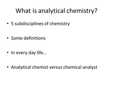 What is analytical chemistry? 5 subdisciplines of chemistry Some definitions In every day life… Analytical chemist versus chemical analyst.