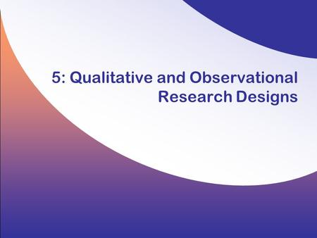 5: Qualitative and Observational Research Designs.