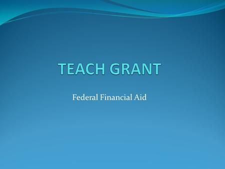 Federal Financial Aid. Welcome Welcome to the online information session for the TEACH grant. You will progress through the slides and learn about the.