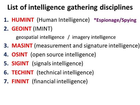 List of intelligence gathering disciplines 1.HUMINT (Human Intelligence) *Espionage/Spying 2.GEOINT (IMINT) geospatial intelligence / imagery intelligence.
