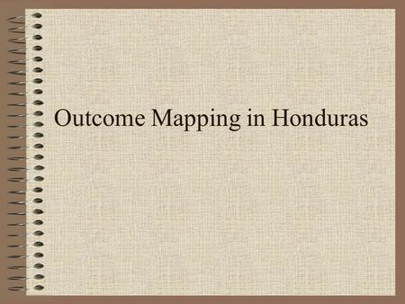 Outcome Mapping in Honduras. The Context Planning Based Mainly on Logical Framework –Focus on Activities and Products –Impact Measurement M&E mainly as.