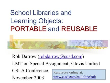 School Libraries and Learning Objects: PORTABLE and REUSABLE Rob Darrow LMT on Special Assignment, Clovis Unified.