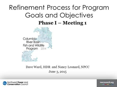 Refinement Process for Program Goals and Objectives Dave Ward, HDR and Nancy Leonard, NPCC June 3, 2015 Phase I – Meeting 1.