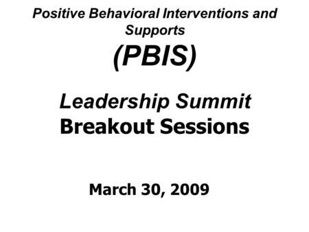 Positive Behavioral Interventions and Supports (PBIS) Leadership Summit Breakout Sessions March 30, 2009.