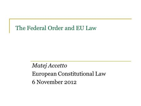 The Federal Order and EU Law Matej Accetto European Constitutional Law 6 November 2012.