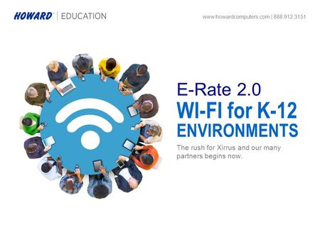 The rush for Xirrus and our many partners begins now. www.howardcomputers.com | 888.912.3151 WI-FI for K-12 ENVIRONMENTS E-Rate 2.0.
