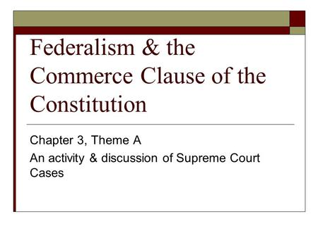 Federalism & the Commerce Clause of the Constitution Chapter 3, Theme A An activity & discussion of Supreme Court Cases.
