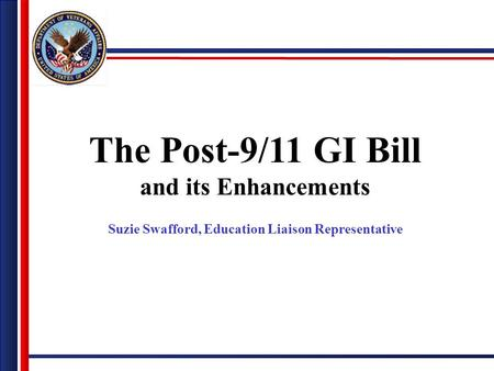 The Post-9/11 GI Bill and its Enhancements Suzie Swafford, Education Liaison Representative.