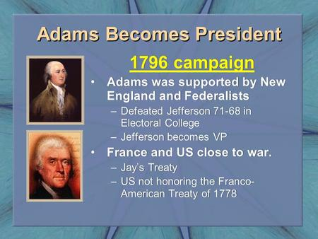 Adams Becomes President 1796 campaign Adams was supported by New England and Federalists –Defeated Jefferson 71-68 in Electoral College –Jefferson becomes.