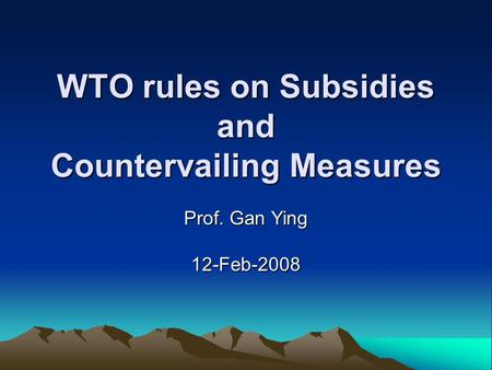 WTO rules on Subsidies and Countervailing Measures Prof. Gan Ying 12-Feb-2008.