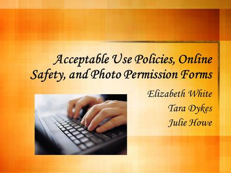 Acceptable Use Policies, Online Safety, and Photo Permission Forms Elizabeth White Tara Dykes Julie Howe.