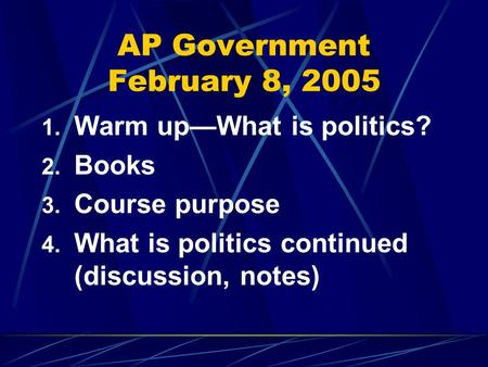 AP Government February 8, 2005 1. Warm up—What is politics? 2. Books 3. Course purpose 4. What is politics continued (discussion, notes)
