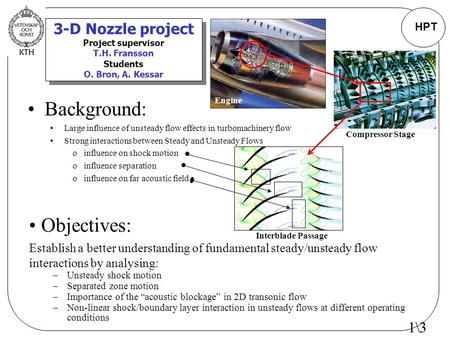 HPT 3-D Nozzle project Project supervisor T.H. Fransson Students O. Bron, A. Kessar Background: Large influence of unsteady flow effects in turbomachinery.