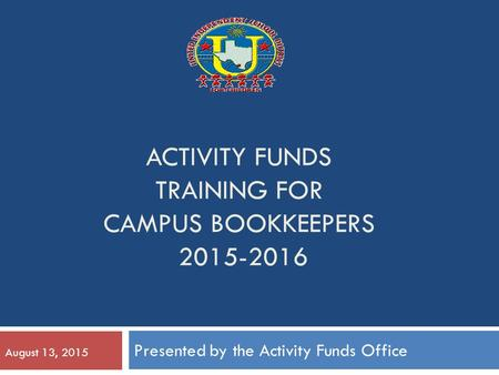 ACTIVITY FUNDS TRAINING FOR CAMPUS BOOKKEEPERS 2015-2016 Presented by the Activity Funds Office August 13, 2015.