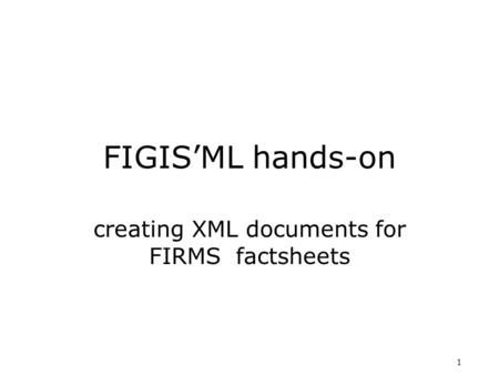 1 FIGIS'ML hands-on creating XML documents for FIRMS factsheets.