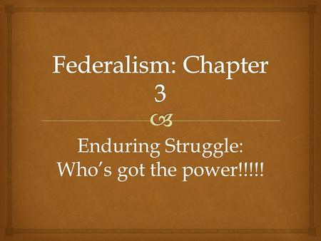 Enduring Struggle: Who's got the power!!!!!.   Founders:  Don't want unitary gov  Confederal gov wasn't working What is federalism?