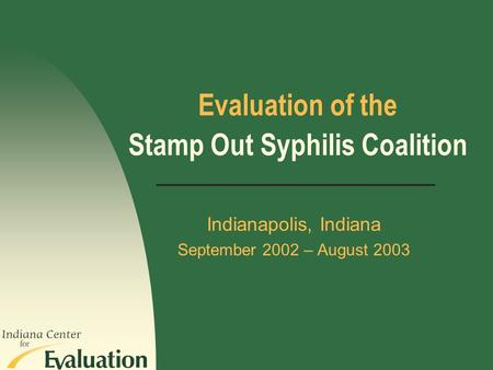 Evaluation of the Indianapolis, Indiana September 2002 – August 2003 Stamp Out Syphilis Coalition.