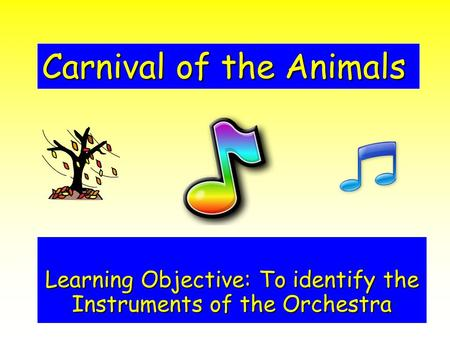 Carnival of the Animals Learning Objective: To identify the Instruments of the Orchestra.