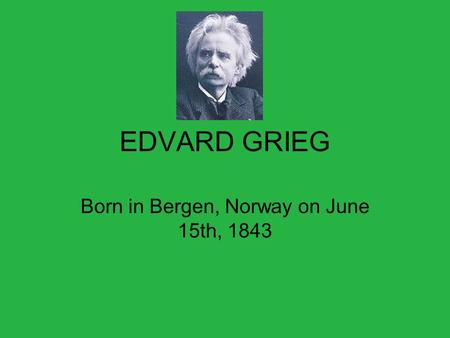 EDVARD GRIEG Born in Bergen, Norway on June 15th, 1843.